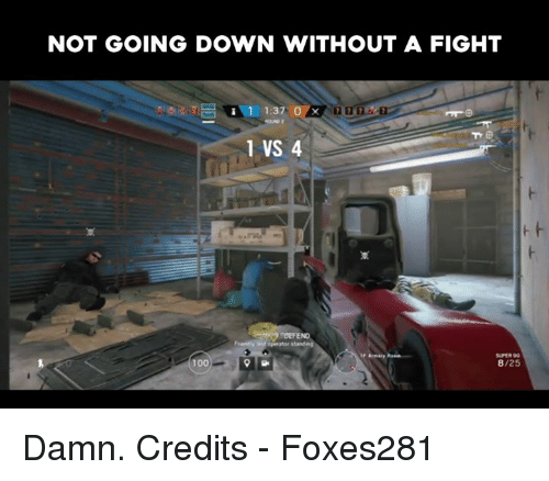 Video Games and Going Down: NOT GOING DOWN WITHOUT A FIGHT  1 1:37 O  Ex  1 VS 4  DEFEND  SUPER  100  8/25 Damn.  Credits - Foxes281