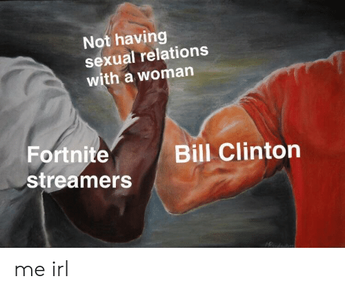streamers: Not having  sexual relations  with a woman  Fortnite  streamers  Bill Clinton me irl