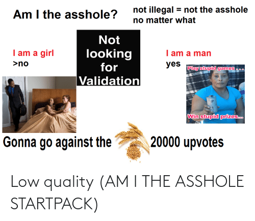 play-stupid-games: not illegal = not the asshole  no matter what  Am I the asshole?  Not  I am a girl  looking  for  I am a man  >no  yes  Play stupid games a.0  Validation  Win stupid prizes..  20000 upvotes  Gonna go against the Low quality (AM I THE ASSHOLE STARTPACK)