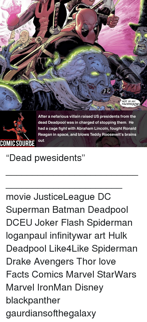 """Abraham Lincoln, Batman, and Brains: NOT IN MY  After a nefarious villain raised US presidents from the  dead Deadpool was in charged of stopping them. He  had a cage fight with Abraham Lincoln, fought Ronald  Reagan in space, and blows Teddy Roosevelt's brains  out  COMIC SOURCE u """"Dead pwesidents"""" _______________________________________________ movie JusticeLeague DC Superman Batman Deadpool DCEU Joker Flash Spiderman loganpaul infinitywar art Hulk Deadpool Like4Like Spiderman Drake Avengers Thor love Facts Comics Marvel StarWars Marvel IronMan Disney blackpanther gaurdiansofthegalaxy"""