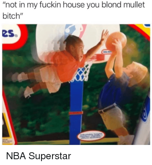 """mullet: """"not in my fuckin house you blond mullet  bitch""""  es NBA Superstar"""