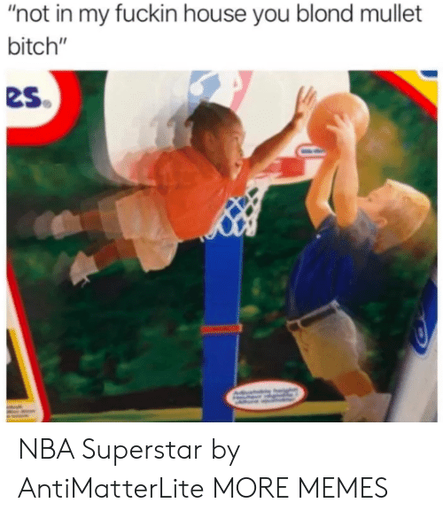 """mullet: """"not in my fuckin house you blond mullet  bitch""""  es NBA Superstar by AntiMatterLite MORE MEMES"""