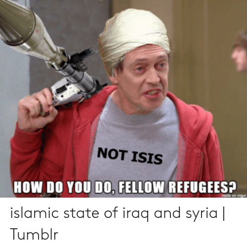 Not Isis: NOT ISIS  HOW DO YOU DO, FELLOW REFUGEES?  rode on ing islamic state of iraq and syria | Tumblr