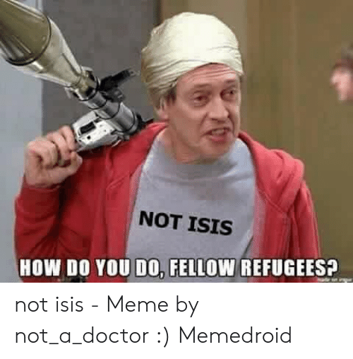 Not Isis: NOT ISIS  HOW DO YOU DO, FELLOW REFUGES? not isis - Meme by not_a_doctor :) Memedroid