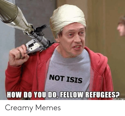 Not Isis: NOT ISIS  HOW DO YOU DO0, FELLOW REFUGEES?  made on imgur Creamy Memes