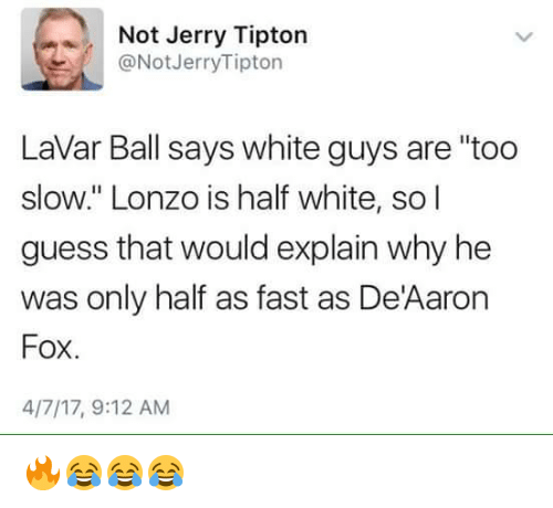 "Guess, White, and Fox: Not Jerry Tipton  @Not Jerry Tipton  Lavar Ball says white guys are ""too  slow."" Lonzo is half white, so I  guess that would explain why he  was only half as fast as DeAaron  Fox  4/7/17, 9:12 AM 🔥😂😂😂"