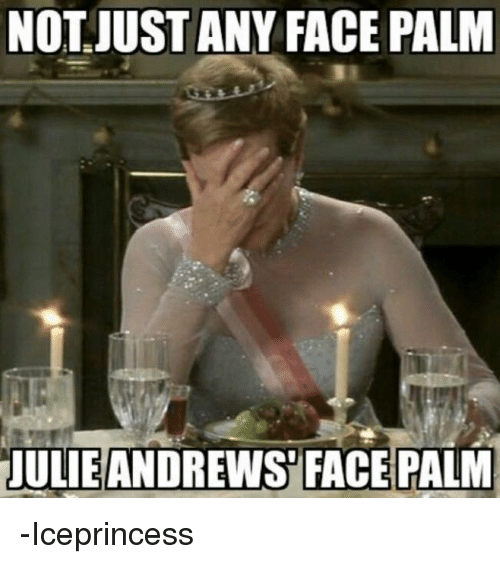 memes: NOT JUST ANY FACE PALM  JULIE ANDREWS FACE PALM -Iceprincess