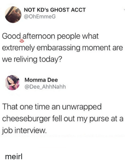 embarassing: NOT KD's GHOST ACCT  @ohEmmeG  Good afternoon people what  extremely embarassing moment are  we reliving today?  Momma Dee  @Dee_AhhNahh  That one time an unwrapped  cheeseburger fell out my purse at a  job interview. meirl