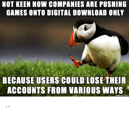 Keen: NOT KEEN HOW COMPANIES ARE PUSHING  GAMES ONTO DIGITAL DOWNLOAD ONLY  BECAUSE USERS COULD LOSE THEIR  ACCOUNTS FROM VARIOUS WAYS  made on imgur ..