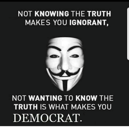 democrat: NOT KNOWING THE TRUTH  MAKES YOU IGNORANT,  NOT WANTING TO KNOW THE  TRUTH IS WHAT MAKES YOU  DEMOCRAT