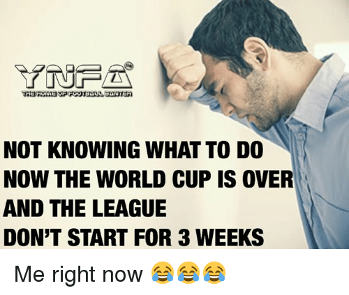 Memes, World Cup, and The League: NOT KNOWING WHAT TO DO  NOW THE WORLD CUP IS OVER  AND THE LEAGUE  DON'T START FOR 3 WEEKS Me right now 😂😂😂