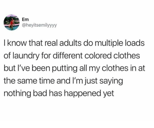Im Just Saying: not  l know that real adults do multiple loads  of laundry for different colored clothes  but I've been putting all my clothes in at  the same time and I'm just saying  nothing bad has happened yet  Em  @heyitsemilyyyy