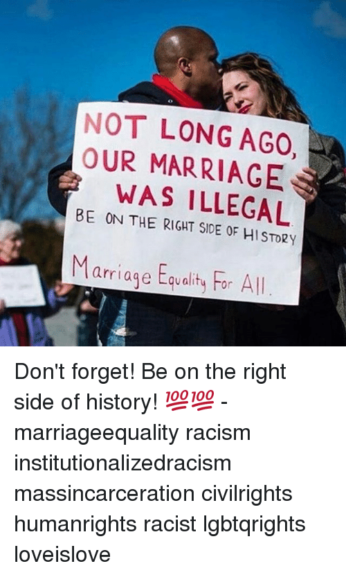 Marriage, Memes, and Racism: NOT LONG AGO  OUR MARRIAGE  BE WAS ILLEGAL  ON THE RIGHT OF HISTORy  arriage Equality For All Don't forget! Be on the right side of history! 💯💯 - marriageequality racism institutionalizedracism massincarceration civilrights humanrights racist lgbtqrights loveislove