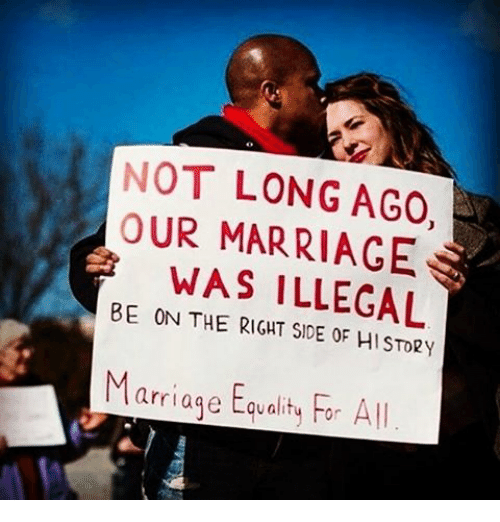 marriage equality: NOT LONG AGO  OUR MARRIAGE  WAS ILLEGAL  BE ON THE RIGHT HISTORy  Marriage Equality For All