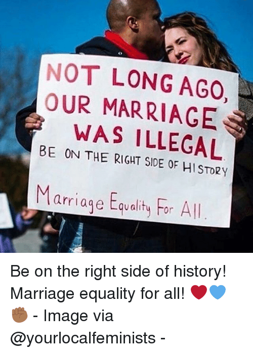 marriage equality: NOT LONG AGO,  OUR MARRIAGE  WAS ILLEGAL  BE ON THE RIGHT SIDE OF HI STO2Y  Marriage Equality For All Be on the right side of history! Marriage equality for all! ❤️💙✊🏾 - Image via @yourlocalfeminists -