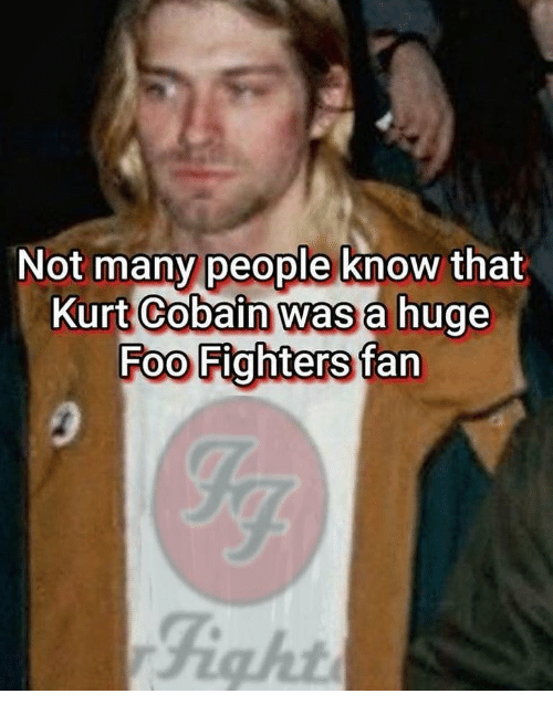 Foo Fighters: Not many people know that  Kurt Cobain was a hug  Foo Fighters fan  Fight