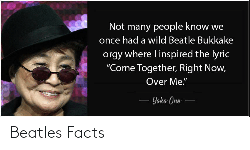 "Yoko Ono: Not many people know we  once had a wild Beatle Bukkake  orgy where I inspired the lyric  ""Come Together, Right Now,  Over Me.""  Yoko Ono Beatles Facts"