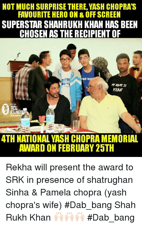 Memes, Heroes, and Wife: NOT MUCH SURPRISE THERE, YASH CHOPRAS  FAVOURITE HERO ON & OFF SCREEN  SUPERSTAR SHAHRUKH KHAN HAS BEEN  CHOSEN AS THE RECIPIENT OF  MAW  ATH NATIONAL YASH CHOPRAMEMORIAL  AWARD ON FEBRUARY 25TH Rekha will present the award to SRK in presence of shatrughan Sinha & Pamela chopra (yash chopra's wife) #Dab_bang  Shah Rukh Khan 🙌🏻🙌🏻🙌🏻 #Dab_bang