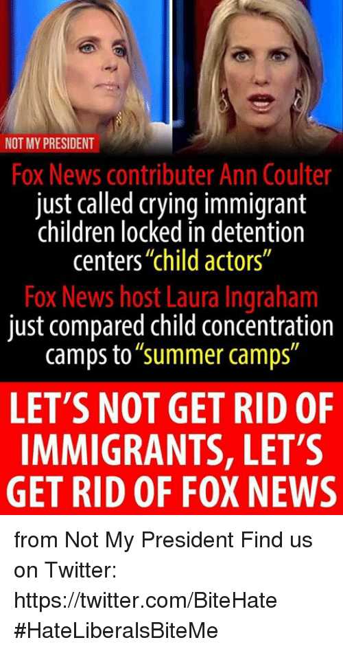 "Coulter: NOT MY PRESIDENT  Fox News contributer Ann Coulter  just called crying immigrant  children locked in detention  centers""child actors""  Fox News host Laura Ingraham  just compared child concentration  camps to""summer camps""  LET'S NOT GET RID OF  IMMIGRANTS, LET'S  GET RID OF FOX NEWS from Not My President  Find us on Twitter: https://twitter.com/BiteHate  #HateLiberalsBiteMe"