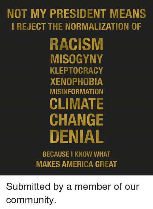 Community, Memes, and Racism: NOT MY PRESIDENT MEANS  I REJECT THE NORMALIZATION OF  RACISM  MISOGYNY  KLEPTOCRACY  XENOPHOBIA  MISINFORMATION  CLIMATE  CHANGE  DENIAL  BECAUSE I KNOW WHAT  MAKES AMERICA GREAT Submitted by a member of our community.