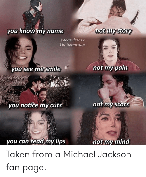 you know my name: not my story  you know my name  SMOOTHİSTORY  ON INSTAGRAM  not my pain  you see me smile  not my scars  you notice my cuts  you can read my lips  not my mind Taken from a Michael Jackson fan page.