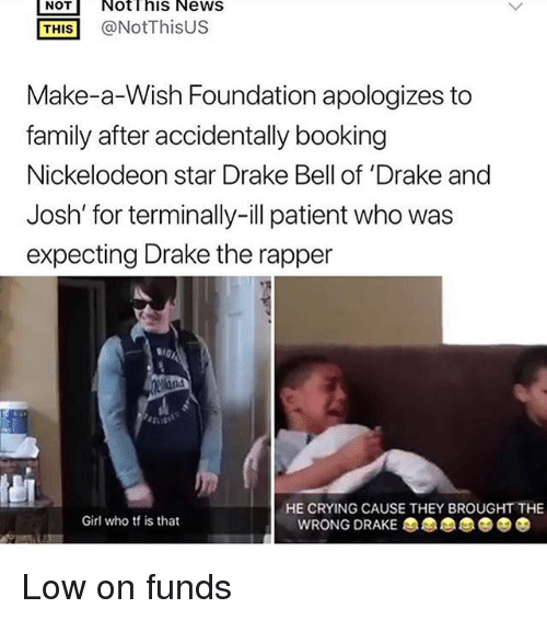 Crying, Drake, and Drake Bell: NOT Notihis News  THIS@NotThisUS  Make-a-Wish Foundation apologizes to  family after accidentally booking  Nickelodeon star Drake Bell of 'Drake and  Josh' for terminally-ill patient who was  expecting Drake the rapper  Sr  HE CRYING CAUSE THEY BROUGHT THE  Girl who tf is that  WRONG DRAKE Low on funds