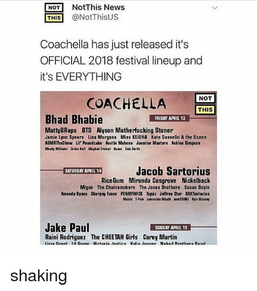 Drake Bell: NOT NotThis News  THIS @NotThisUS  Coachella has just released it's  OFFICIAL 2018 festival lineup and  it's EVERYTHING  NOT  COACHEL  LA  THIS  Bhad Bhabie  FRIDAY APRIL 13  MattyBRaps BTS Alyson Motherfucking Stoner  Jamie Lynn Spears Lina Morgana Miss KEiSHA Kate Gosselin & the Scene  ASMRTheChew Lil'Poundcake Austin Mahone Jasmine Masters Ashlee Simpson  Wendy Walliams Drake Bell Megban Traiser Qu Sam Smith  Jacob Sartorius  RiceGum Miranda Cosgrove Nickelback  Migos The Chainsmokers The Jonas Brothers Susan Boyle  Amanda Bynes Sharpay Evans PENNYWISE upac Jeffree Star XXXTentacion  Malala T-Pain Lemonade Mouth auNGRAVE Kyle Massey  Jake Paul  SUNDAY APRIL 15  Raini Rodriguez The CHEETAH Girls Carey Martin  liTuRrant lil Dilmn Virteia.liletir. Kulia.lonne, Nslod Rrnthare R.nrl shaking