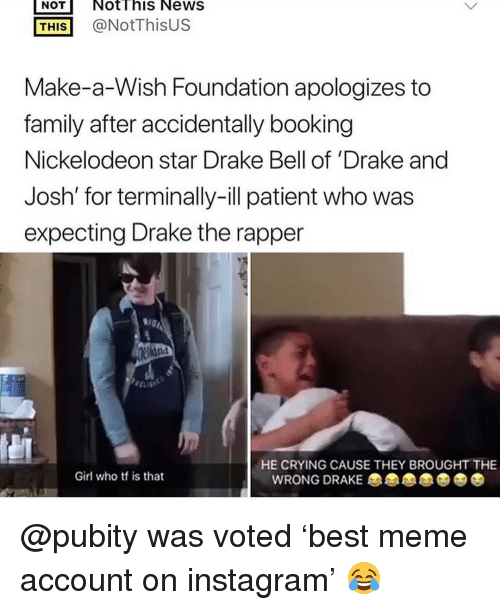 Drake Bell: NOT NotThis NeWS  THİS] @NotThisUS  Make-a-Wish Foundation apologizes to  family after accidentally booking  Nickelodeon star Drake Bell of 'Drake and  Josh' for terminally-ill patient who was  expecting Drake the rapper  HE CRYING CAUSE THEY BROUGHT THE  Girl who tf is that  WRONG DRAKE @pubity was voted 'best meme account on instagram' 😂