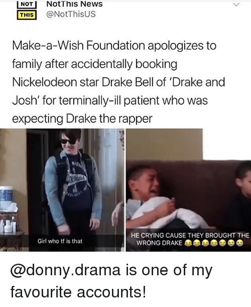 Crying, Drake, and Drake Bell: NOT NotThis News  THIS@NotThisUS  Make-a-Wish Foundation apologizes to  family after accidentally booking  Nickelodeon star Drake Bell of 'Drake and  Josh' for terminally-ill patient who was  expecting Drake the rapper  HE CRYING CAUSE THEY BROUGHT THE  Girl who tf is that  WRONG DRAKE @donny.drama is one of my favourite accounts!