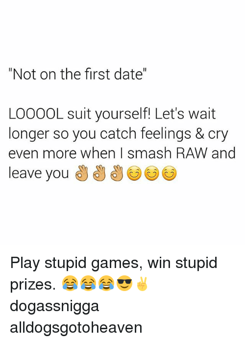 "play-stupid-games: ""Not on the first date""  LOOOOL suit yourself! Let's wait  longer so you catch feelings & cry  even more when Ismash RAW and  leave you Play stupid games, win stupid prizes. 😂😂😂😎✌ dogassnigga alldogsgotoheaven"