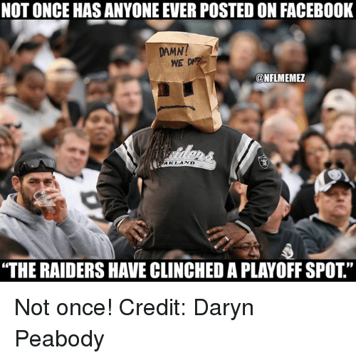 """peabody: NOT ONCE HAS ANYONE EVERPOSTED ON FACEBOOK  DAMN!  WE  @NFLMEMEZ  AKLAND  """"THE RAIDERS HAVE CLINCHED APLAYOFF SPOT"""" Not once! Credit: Daryn Peabody"""