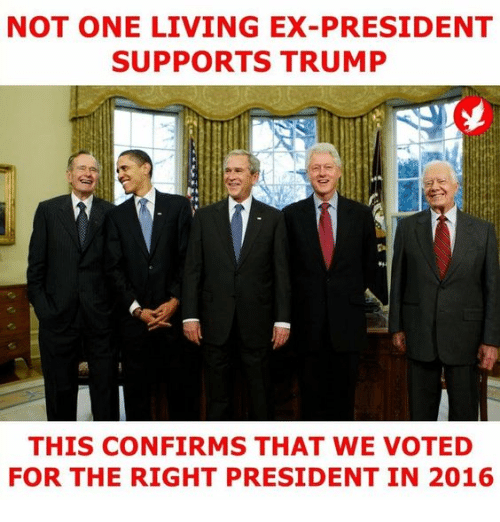 Memes, Trump, and Living: NOT ONE LIVING EX-PRESIDENT  SUPPORTS TRUMP  THIS CONFIRMS THAT WE VOTED  FOR THE RIGHT PRESIDENT IN 2016