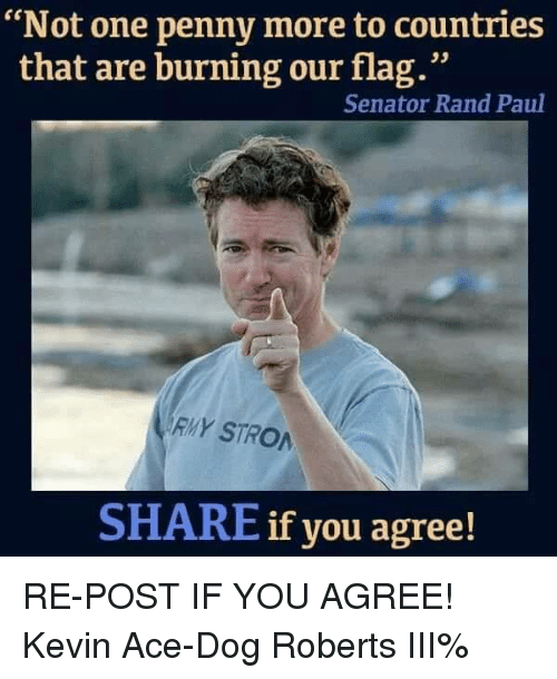 """Memes, Rand Paul, and 🤖: """"Not one penny more to countries  that are burning our flag.""""  Senator Rand Paul  RMY STRO  SHARE if you agree! RE-POST IF YOU AGREE! Kevin Ace-Dog Roberts III%"""