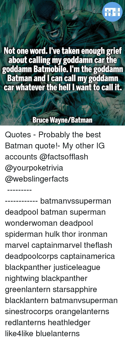 Batmane: Not one word. I've taken enough grief  about calling my goddamn carthe  goddamn Batmobile. I'm the goddamn  Batman and I can call my goddamn  car whatever the hell want to call it.  Bruce Wayne/Batman ▲Quotes▲ - Probably the best Batman quote!- My other IG accounts @factsofflash @yourpoketrivia @webslingerfacts ⠀⠀⠀⠀⠀⠀⠀⠀⠀⠀⠀⠀⠀⠀⠀⠀⠀⠀⠀⠀⠀⠀⠀⠀⠀⠀⠀⠀⠀⠀⠀⠀⠀⠀⠀⠀ ⠀⠀--------------------- batmanvssuperman deadpool batman superman wonderwoman deadpool spiderman hulk thor ironman marvel captainmarvel theflash deadpoolcorps captainamerica blackpanther justiceleague nightwing blackpanther greenlantern starsapphire blacklantern batmanvsuperman sinestrocorps orangelanterns redlanterns heathledger like4like bluelanterns