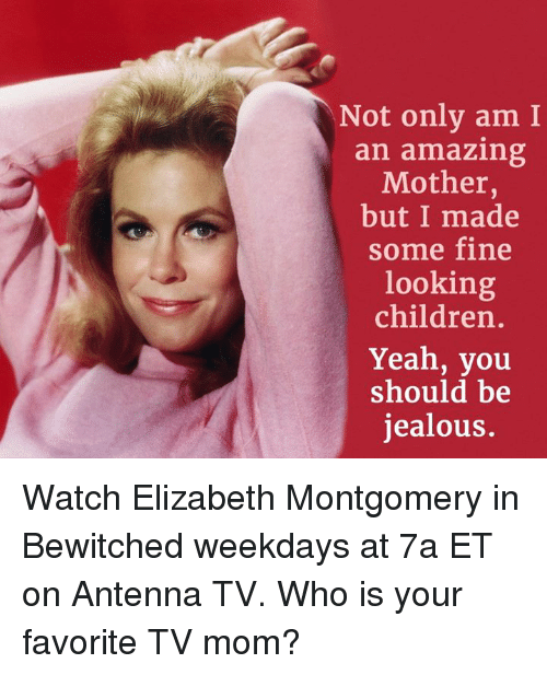Bewitched: Not only am I  an amazing  Mother  but I made  some fine  looking  children  Yeah, you  should be  jealous. Watch Elizabeth Montgomery in Bewitched weekdays at 7a ET on Antenna TV.  Who is your favorite TV mom?