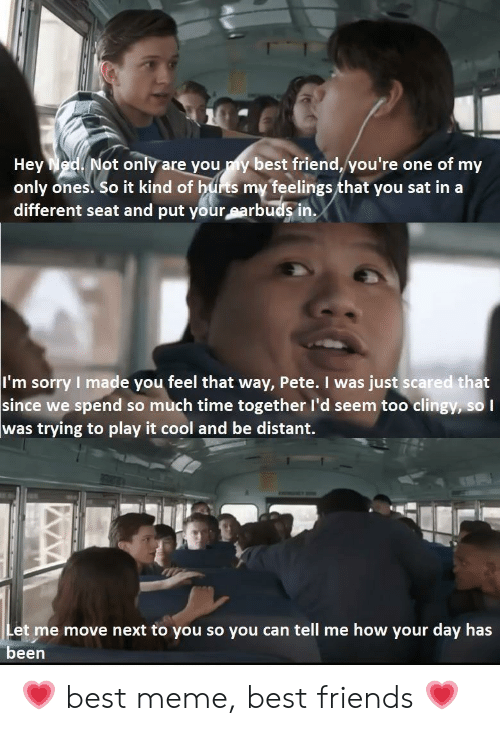 best meme: Not only are you my best friend, you're one of my  Hey  only ones. So it kind of hurts my feelings that you sat in a  different seat and put your earbuds in.  I'm sorry I made you feel that way, Pete. I was just scared that  since we spend so much time together l'd seem too clingy, so I  was trying to play it cool and be distant.  Let me move next to you so you can tell me how your day has  been 💗 best meme, best friends 💗