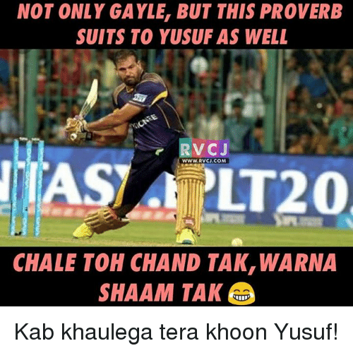 Gayle: NOT ONLY GAYLE, BUT THIS PROVERB  SUITS TO YUSUF AS WELL  r V CJ  WWW.RVCJ.COM  LT20  CHALE TOH CHAND TAK, WARNA  SHAAM TAK Kab khaulega tera khoon Yusuf!