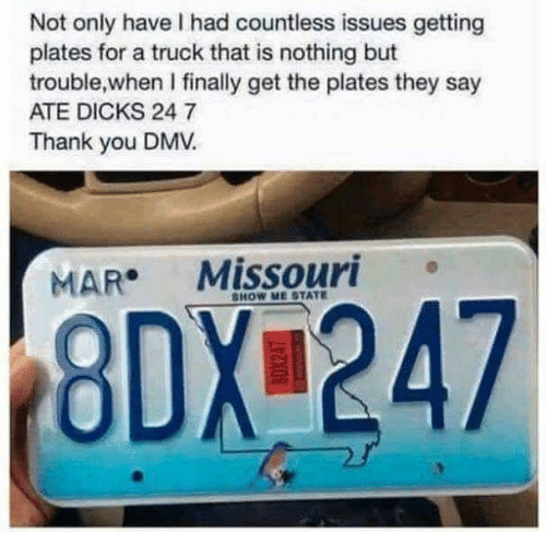 Dicks, Dmv, and Thank You: Not only have I had countless issues getting  plates for a truck that is nothing but  trouble,when I finally get the plates they say  ATE DICKS 24 7  Thank you DMV.  MAR Missouri  HOW ME STATI