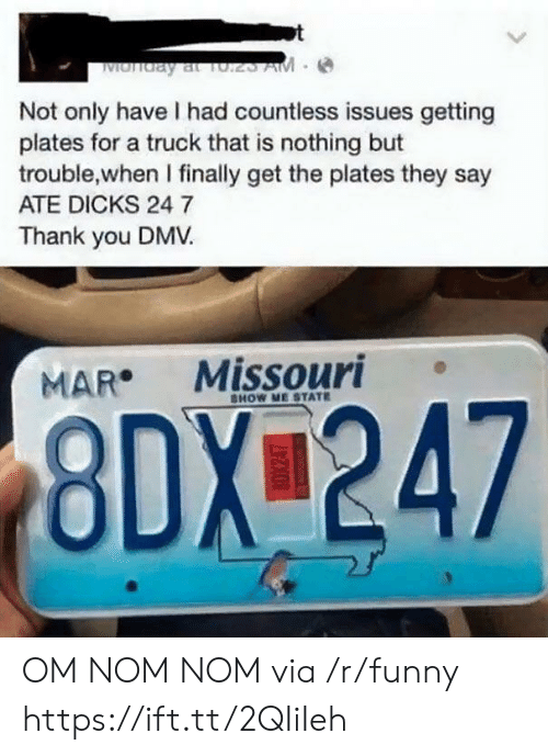 nom nom: Not only have I had countless issues getting  plates for a truck that is nothing but  trouble,when I finally get the plates they say  ATE DICKS 24 7  Thank you DMV  MAR Missouri  HOW ME STATE  8DX 247 OM NOM NOM via /r/funny https://ift.tt/2QIiIeh