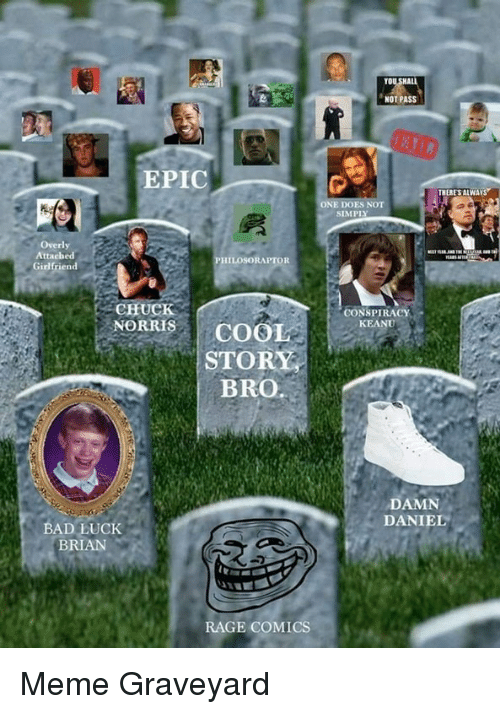 Bad Luck Brian: NOT PASS  EPIC  ES NOT  SIMPLY  Overly  PHILOSORAPTOR  Girlfriend  CHUCK  CONSPIRACY  KEANU  NORRSCOOL  STORY  BRO.  DAMN  DANIEL  BAD LUCK  BRIAN  RAGE COMICS <p>Meme Graveyard</p>