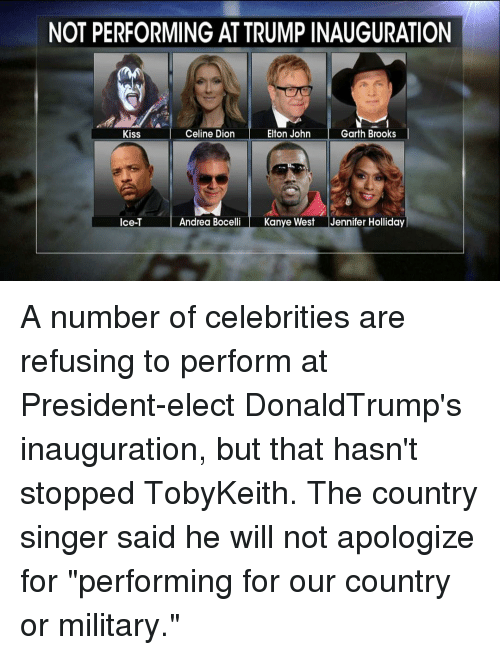 """Elton John: NOT PERFORMING ATTRUMPINAUGURATION  Celine Dion  Elton John  Garth Brooks  Kiss  Andrea Bocelli  Kanye West  Jennifer Holliday  Ice-T A number of celebrities are refusing to perform at President-elect DonaldTrump's inauguration, but that hasn't stopped TobyKeith. The country singer said he will not apologize for """"performing for our country or military."""""""