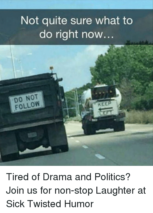 Sick Twisted Humor: Not quite sure what to  do right now...  DO NOT  FOLLOW  KEEP Tired of Drama and Politics? Join us for non-stop Laughter at Sick Twisted Humor
