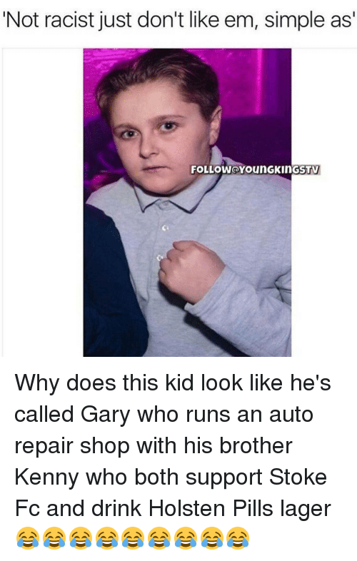 Memes, Racist, and 🤖: Not racist just don't like em, simple as'  FOLLOWOYounGKin GSTV Why does this kid look like he's called Gary who runs an auto repair shop with his brother Kenny who both support Stoke Fc and drink Holsten Pills lager 😂😂😂😂😂😂😂😂😂