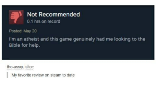 Atheistism: Not Recommended  0.1 hrs on record  Posted: May 20  I'm an atheist and this game genuinely had me looking to the  Bible for help.  the-assquisitor  My favorite review on steam to date