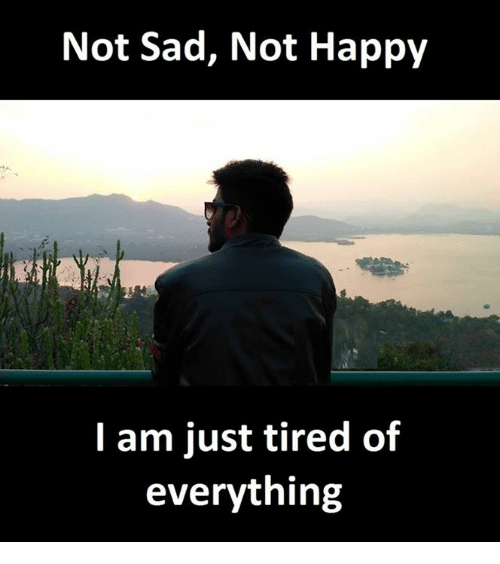 Happy, Sad, and Sadness: Not Sad, Not Happy  I am just tired of  everything