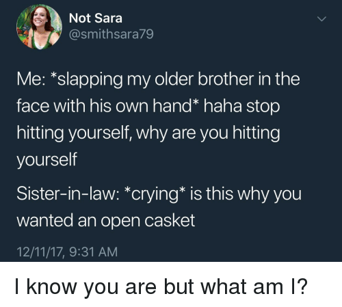 Slapping: Not Sara  @smithsara79  Me: *slapping my older brother in the  face with his own hand* haha stop  hitting yourself, why are you hitting  yourself  Sister-in-law: *crying* is this why you  wanted an open casket  12/11/17, 9:31 AM I know you are but what am I?