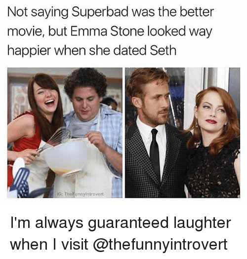 Emma Stone: Not saying Superbad was the better  movie, but Emma Stone looked way  happier when she dated Seth  G: TheFunnyintrovert I'm always guaranteed laughter when I visit @thefunnyintrovert