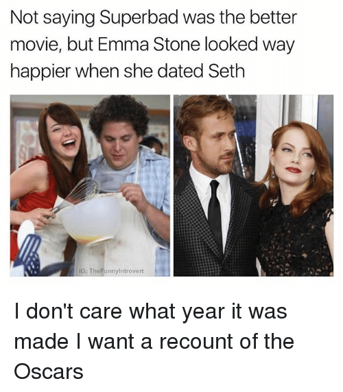 Emma Stone: Not saying Superbad was the better  movie, but Emma Stone looked way  happier when she dated Seth  IG: TheFunnylntrovert I don't care what year it was made I want a recount of the Oscars