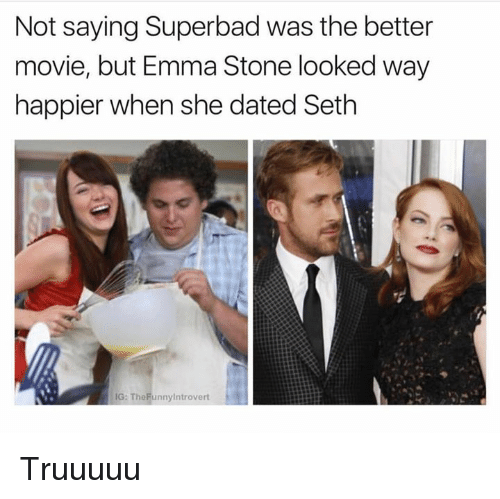 Emma Stone: Not saying Superbad was the better  movie, but Emma Stone looked way  happier when she dated Seth  IG: TheFunnylntrovert Truuuuu