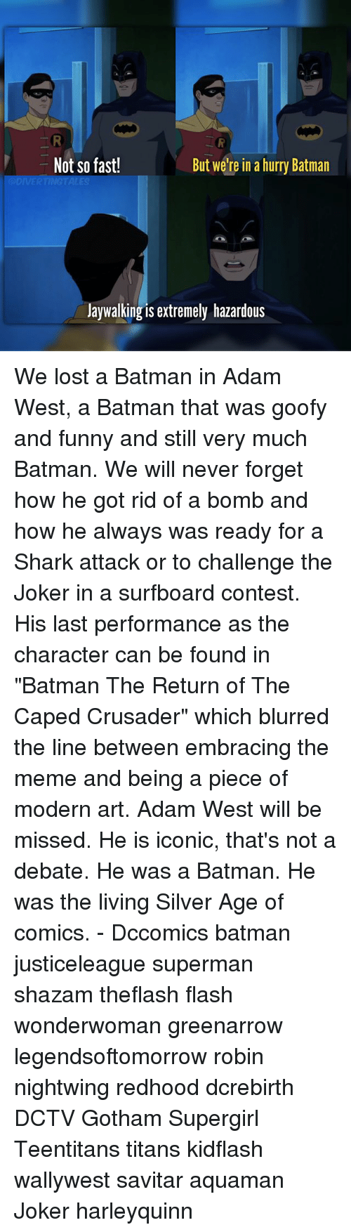 """Batmane: Not so fast!  But we're in a hurry Batman  Jaywalking is extremely hazardous We lost a Batman in Adam West, a Batman that was goofy and funny and still very much Batman. We will never forget how he got rid of a bomb and how he always was ready for a Shark attack or to challenge the Joker in a surfboard contest. His last performance as the character can be found in """"Batman The Return of The Caped Crusader"""" which blurred the line between embracing the meme and being a piece of modern art. Adam West will be missed. He is iconic, that's not a debate. He was a Batman. He was the living Silver Age of comics. - Dccomics batman justiceleague superman shazam theflash flash wonderwoman greenarrow legendsoftomorrow robin nightwing redhood dcrebirth DCTV Gotham Supergirl Teentitans titans kidflash wallywest savitar aquaman Joker harleyquinn"""